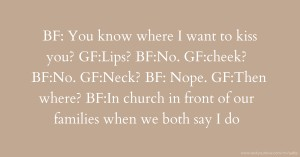 BF: You know where I want to kiss you? GF:Lips? BF:No. GF:cheek? BF:No. GF:Neck? BF: Nope. GF:Then where? BF:In church in front of our families when we both say I do.