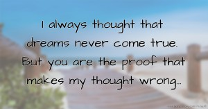 I always thought that dreams never come true. But you are the proof that makes my thought wrong...