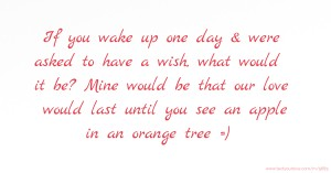 If you wake up one day & were asked to have a wish, what would it be? Mine would be that our love would last until you see an apple in an orange tree =)