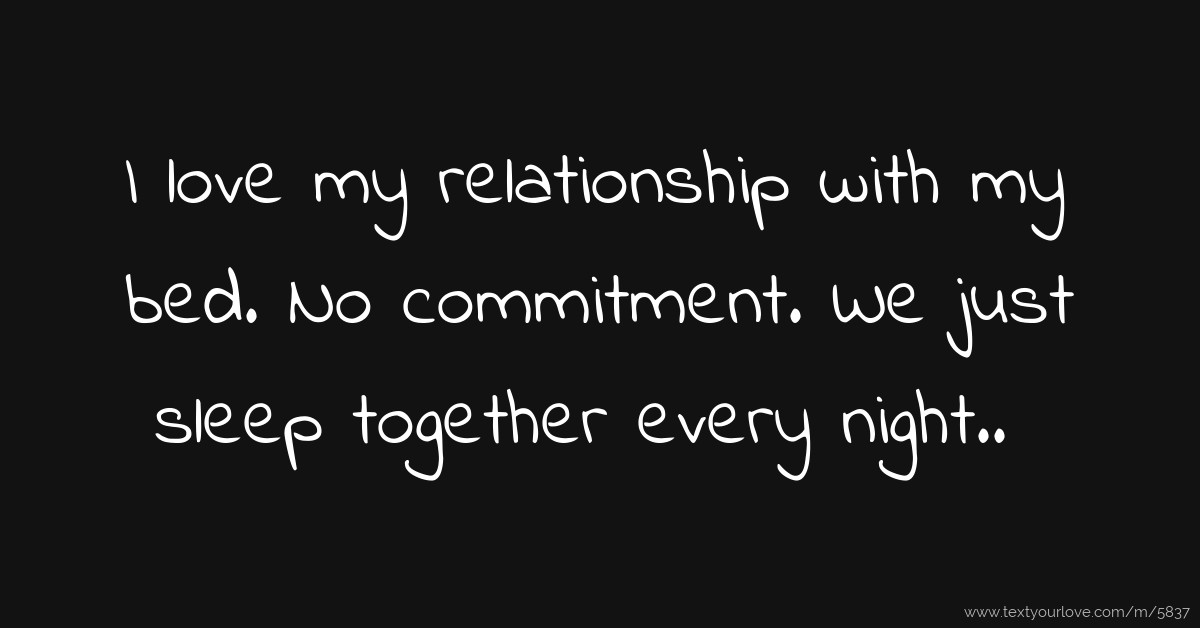I Love My Bed i love my relationship with my bed. no commitment. we | text