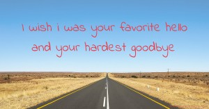 I wish i was your favorite hello and your hardest goodbye.