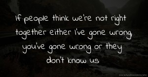 If people think we're not right together either I've gone wrong, you've gone wrong or they don't know us