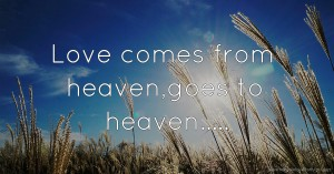 Love comes from heaven,goes to heaven.....
