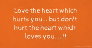 Love the heart which hurts you... but don't hurt the heart which loves you.....!!