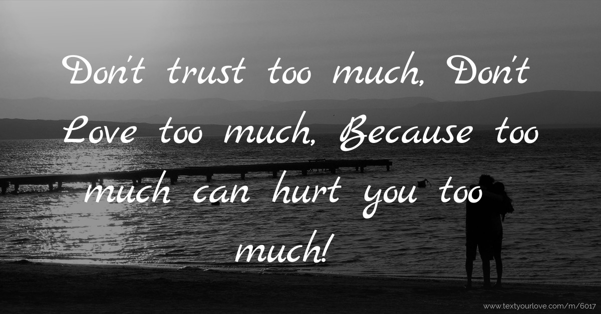Dont Trust Too Much Dont Love Too Much Because Too Text
