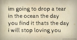 im going to drop a tear in the ocean the day you find it thats the day i will stop loving you.