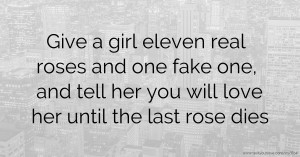 Give a girl eleven real roses and one fake one, and tell her you will love her until the last rose dies.