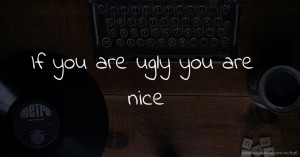 If you are ugly you are nice.