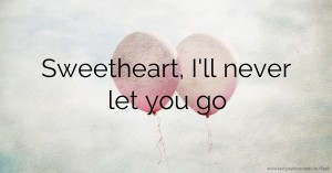 Sweetheart, I'll never let you go.