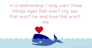 In a relationship, I only want three things: eyes that won't cry, lips that won't lie, and love that won't die.