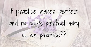 If practice makes perfect and no body's perfect why do we practice??