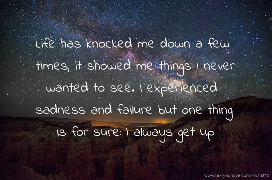 Life has knocked me down a few times, it showed me ...