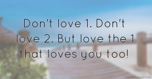 Don't love 1. Don't love 2. But love the 1 that loves you too!