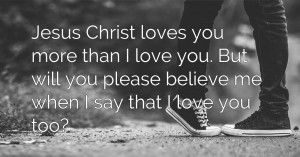 Jesus Christ loves you more than I love you. But will you please believe me when I say that I love you too?