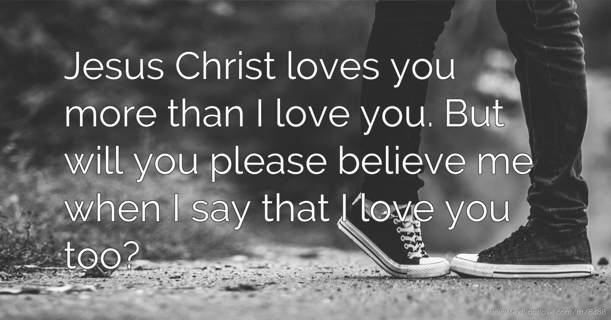 Jesus christ loves you more than I love you. But will... Text Message by Jon Merry
