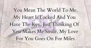 You Mean The World To Me,  My Heart Is Locked And You Have The Key.  Just Thinking Of You Makes Me Smile,  My Love For You Goes On For Miles.