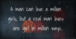 A man can love a million girls, but a real man loves one girl in million ways...