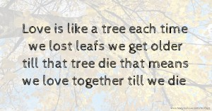 Love is like a tree each time we lost leafs we get older till that tree die that means we love together till we die.