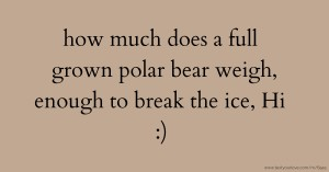 how much does a full grown polar bear weigh, enough to break the ice, Hi :)