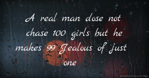 A real man dose not chase 100 girls but he makes 99 Jealous of just one.
