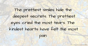 The prettiest smiles hide the deepest secrets. The prettiest eyes cried the most tears.     The kindest hearts have felt the most pain.