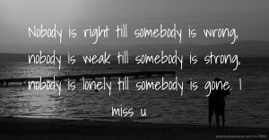 Nobody is right till somebody is wrong, nobody is weak till  somebody is strong, nobody is lonely till somebody is gone. I miss u