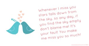Whenever I miss you stars falls down from the sky, so any day,  if you find the sky empty don't blame me! It's your fault  You make me miss you so much!