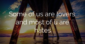 Some of us are lovers and most of u are hates.