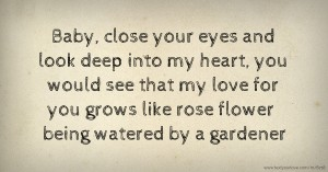 Baby, close your eyes and look deep into my heart, you would see that my love for you grows like rose flower being watered by a gardener.