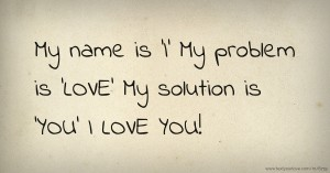 My name is 'I'  My problem is 'LOVE'  My solution is 'YOU'  I LOVE YOU!