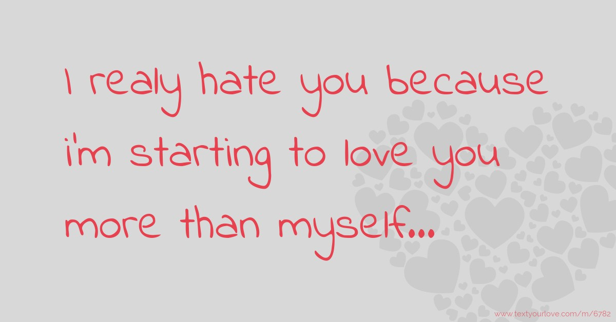 I Realy Hate You Because Im Starting To Love You More Text