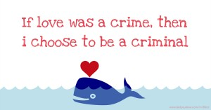 If love was a crime, then i choose to be a criminal.
