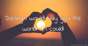 Darling I would buy you the world if I could.