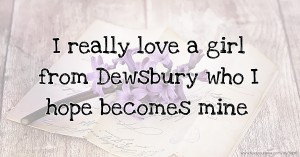 I really love a girl from Dewsbury who I hope becomes mine