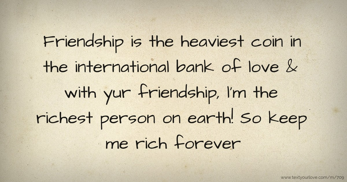Friendship is the heaviest coin in the international    | Text