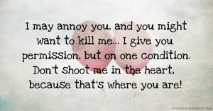 I may annoy you, and you might want to kill me... I give you permission, but on one condition. Don't shoot me in the heart, because that's where you are!