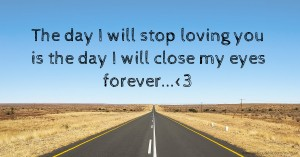 The day I will stop loving you is the day I will close my eyes forever...<3