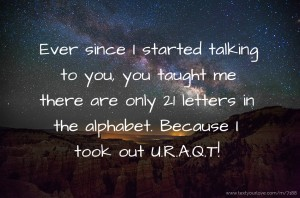 Ever since I started talking to you, you taught me there are only 21 letters in the alphabet. Because I took out U.R.A.Q.T!