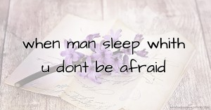 when  man   sleep  whith  u  dont  be  afraid