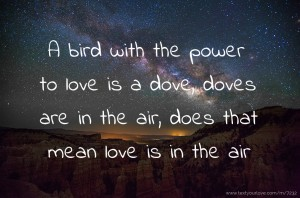 A bird with the power to love is a dove, doves are in the air, does that mean love is in the air