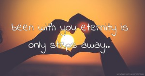 been with you eternity is only steps away..