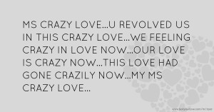 MS CRAZY LOVE...U REVOLVED US IN THIS CRAZY LOVE...WE FEELING CRAZY IN LOVE NOW...OUR LOVE IS CRAZY NOW...THIS LOVE HAD GONE CRAZILY NOW...MY MS CRAZY LOVE...