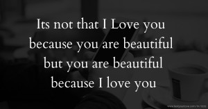 Its not that I Love you because you are beautiful but you are beautiful because I love you