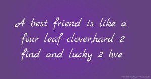 A best friend is like a four leaf clover,hard 2 find and lucky 2 hve