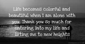 Life becomes colorful and beautiful  when I am alone with you.  Thank you so much for entering into my life and lifting me to new heights.