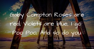 Gaby Compton   Roses are red,  Violets are blue,  I go Poo Poo,  And so do you