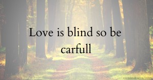 Love is blind so be carfull