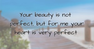 Your beauty is not perfect, but for me your heart is very perfect.