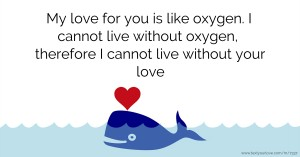 My love for you is like oxygen. I cannot live without oxygen, therefore I cannot live without your love.
