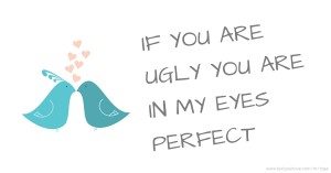 IF YOU ARE UGLY YOU ARE IN MY EYES PERFECT♥